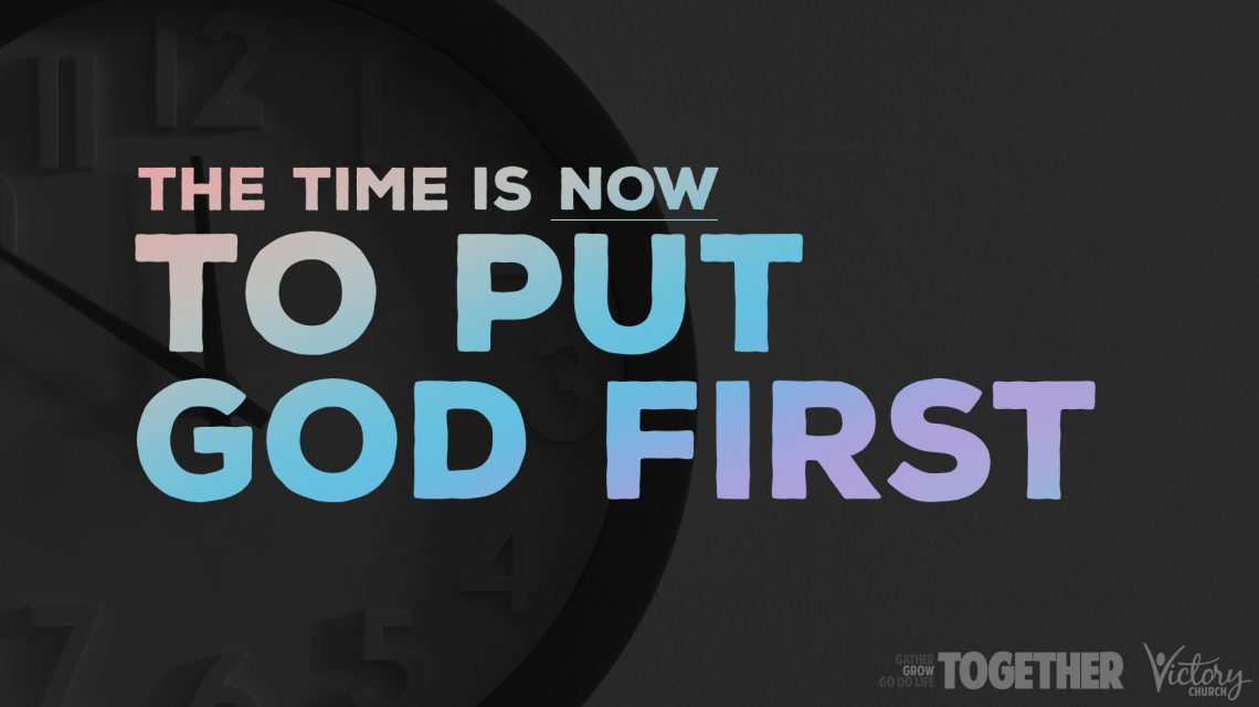 The Time Is NOW To Put God First