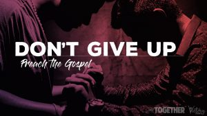 Don't Give Up / Preach the Gospel